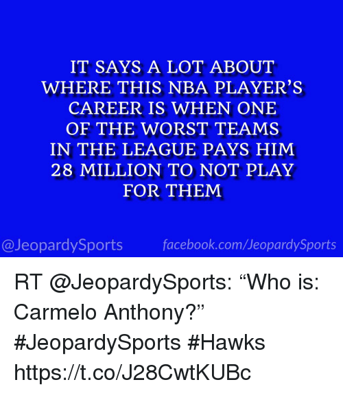 "Carmelo Anthony, Nba, and Sports: IT SAYS A LOT ABOUT  WHERE THIS NBA PLAYER'S  CAREER IS WHEN ONE  OF THE WORST TEAMS  IN THE LEAGUE PAYS HIM  28 MILLION TO NOT PLAY  FOR THEM  @JeopardySportsfacebook.com/JeopardySports RT @JeopardySports: ""Who is: Carmelo Anthony?"" #JeopardySports #Hawks https://t.co/J28CwtKUBc"