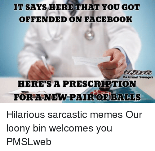 sarcastic memes: IT SAYS HERE THAT YOU GOT  OFFENDED ON FACEBOOK  The internet Scavengers  HERE'S A PRESCRIPTION  FOR A NEW PAIR OF BALLS <p>Hilarious sarcastic memes  Our loony bin welcomes you  PMSLweb </p>