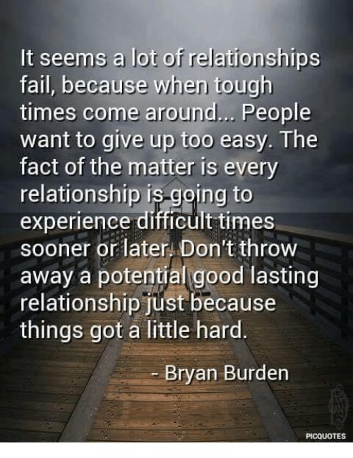 Relationships: It seems a lot of  relationships  fail, because when tough  times come around... People  want to give up too easy. The  fact of the matter is every  relationship is going to  experience difficult times  sooner or later. Don't throw  away a potential good lasting  relationship just because  things got a little hard.  Bryan Burden  PICQUOTES