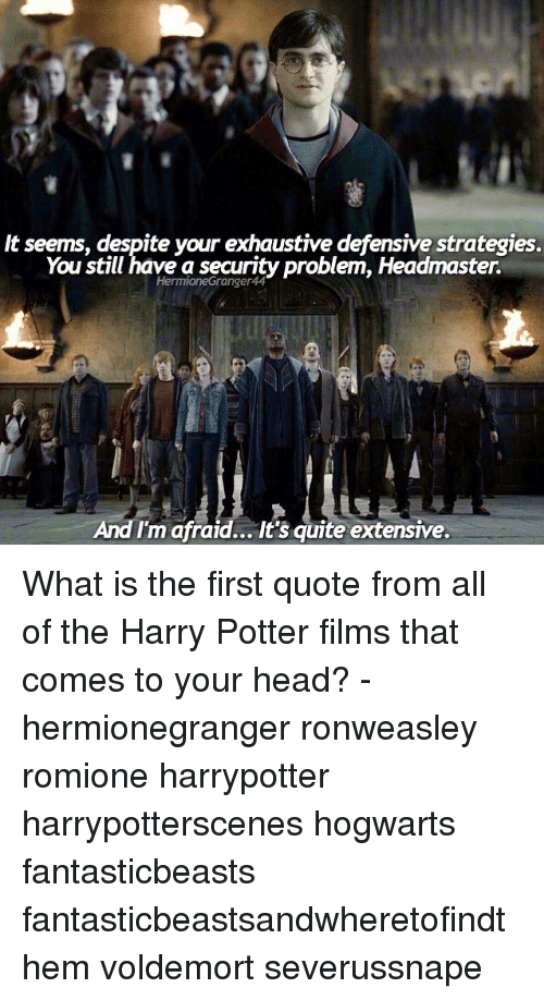 What Is The First: It seems, despite your exhaustive defensive strategies.  You still have a security Problem, Headmaster.  And I'm afraid... It's quite extensive. What is the first quote from all of the Harry Potter films that comes to your head? - hermionegranger ronweasley romione harrypotter harrypotterscenes hogwarts fantasticbeasts fantasticbeastsandwheretofindthem voldemort severussnape