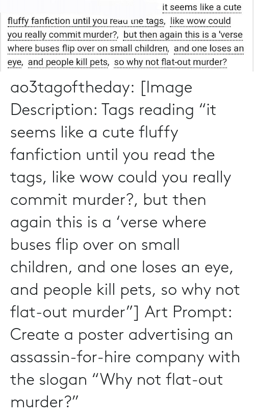 "A Cute: it seems like a cute  fluffy fanfiction until you reau ine tags, like wow could  you really commit murder?, but then again this is a 'verse  where buses flip over on small children, and one loses an  eye, and people kill pets, so why not flat-out murder? ao3tagoftheday:  [Image Description: Tags reading ""it seems like a cute fluffy fanfiction until you read the tags, like wow could you really commit murder?, but then again this is a 'verse where buses flip over on small children, and one loses an eye, and people kill pets, so why not flat-out murder""]  Art Prompt: Create a poster advertising an assassin-for-hire company with the slogan ""Why not flat-out murder?"""