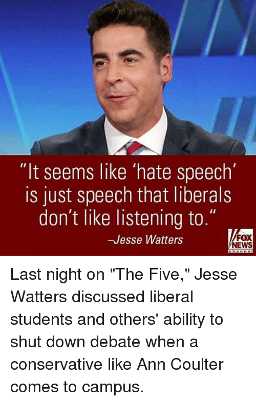 "ann coulter: ""It seems like 'hate speech'  is just speech that liberals  don't like listening to.  FOX  -Jesse Watters  NEWS Last night on ""The Five,"" Jesse Watters discussed liberal students and others' ability to shut down debate when a conservative like Ann Coulter comes to campus."