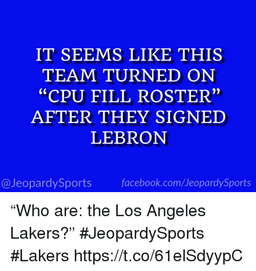 "Los Angeles Lakers: IT SEEMS LIKE THIS  TEAM TURNED ON  ""CPU FILL ROSTER""  AFTER THEY SIGNED  LEBRON  @JeopardySports facebook.com/JeopardySports ""Who are: the Los Angeles Lakers?"" #JeopardySports #Lakers https://t.co/61elSdyypC"