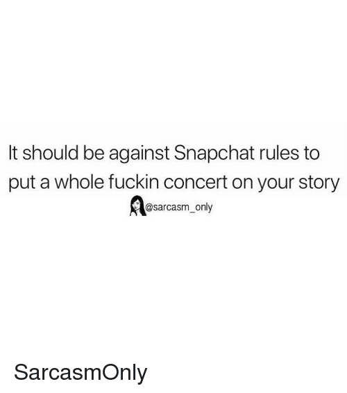 Funny, Memes, and Snapchat: It should be against Snapchat rules to  put a whole fuckin concert on your story  @sarcasm only SarcasmOnly