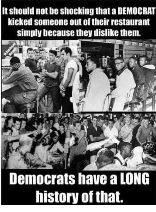 History, Restaurant, and Democrat: It should not be shocking that a DEMOCRAT  kicked someone out of their restaurant  simply because they dislike them.  Democrats have a LONG  history of that.