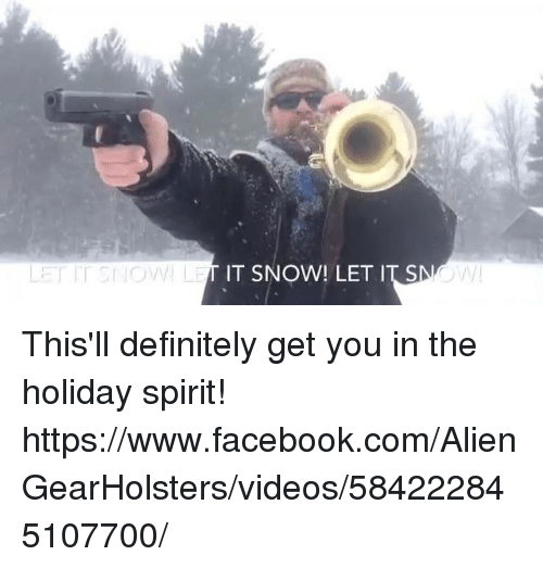 holiday spirit: IT SNOW! LET IT S  W This'll definitely get you in the holiday spirit!  https://www.facebook.com/AlienGearHolsters/videos/584222845107700/