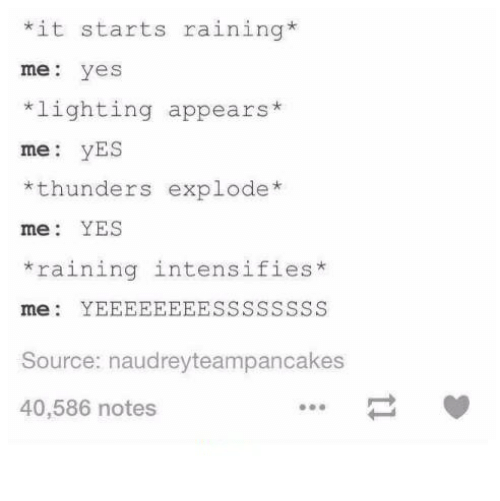 Humans of Tumblr, Intensifies, and Yes: it starts raining*  me yes  lighting appears*  me: yES  *thunders explode*  me: YES  raining intensifies*  raining intenslfies  Source: naudreyteampancakes  40,586 notes