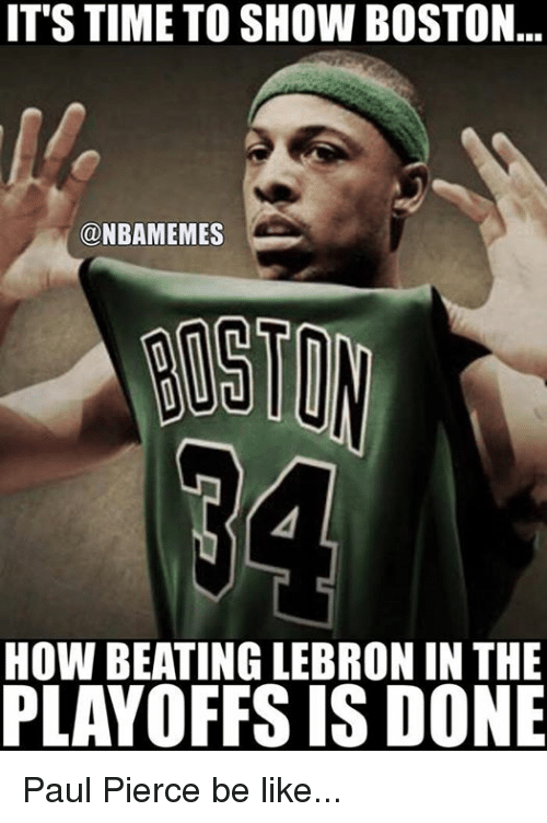 Be Like, Nba, and Paul Pierce: IT STIME TO SHOW BOSTON  ONBAMEMES  HOW BEATING LEBRON IN THE  PLAYOFFS IS DONE Paul Pierce be like...