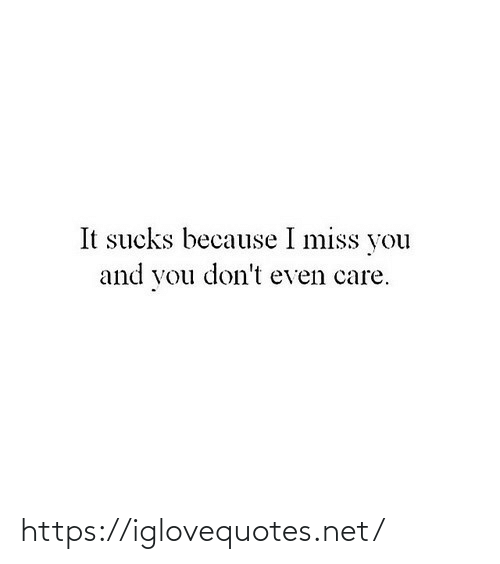 miss you: It sucks because I miss you  and you don't even care. https://iglovequotes.net/