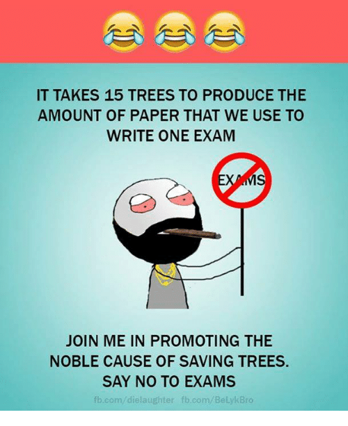 fb.com: IT TAKES 15 TREES TO PRODUCE THE  AMOUNT OF PAPER THAT WE USE TO  WRITE ONE EXAM  MS  JOIN ME IN PROMOTING THE  NOBLE CAUSE OF SAVING TREES.  SAY NO TO EXAMS  fb.com/die laughter fb.com Be  kBro