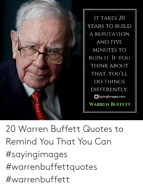 buffett: IT TAKES 20  YEARS TO BUILD  A REPUTATIONN  AND FIVE  MINUTES TO  RUIN IT. IF YOU  THINK ABOUT  THAT, YOU'LL  DO THINGS  DIFFERENTLY  sayinglmages.com  WARREN BUFFETT 20 Warren Buffett Quotes to Remind You That You Can #sayingimages #warrenbuffettquotes #warrenbuffett
