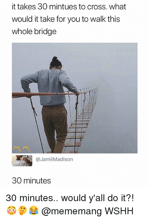 Memes, Wshh, and Cross: it takes 30 mintues to cross. what  would it take for you to walk this  whole bridge  @JamilMadison  30 minutes 30 minutes.. would y'all do it?! 😳🤔😂 @mememang WSHH
