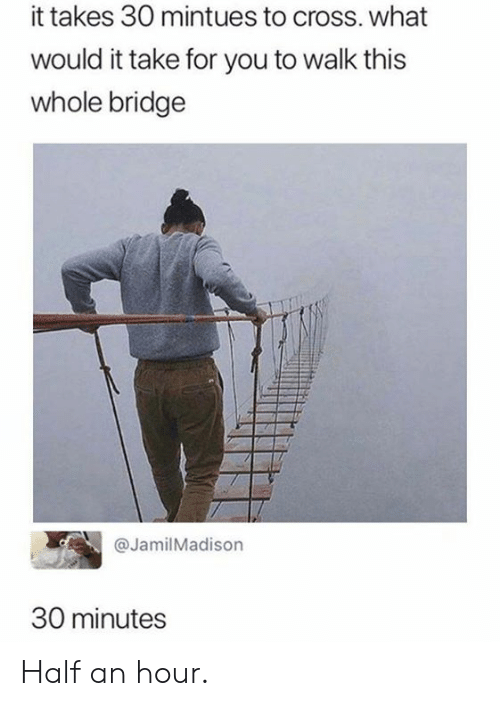 half an hour: it takes 30 mintues to cross. what  would it take for you to walk this  whole bridge  @JamilMadison  30 minutes Half an hour.