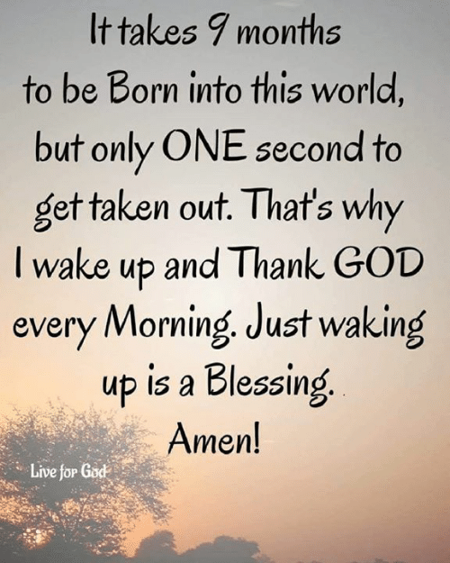 one second: It takes 7 months  to be Born into this world,  but only ONE second to  get taken out. That's why  I wake up and Thank GOD  every Morning Just waking  up is a Blessing  Amen!  Live for God  Live jöP