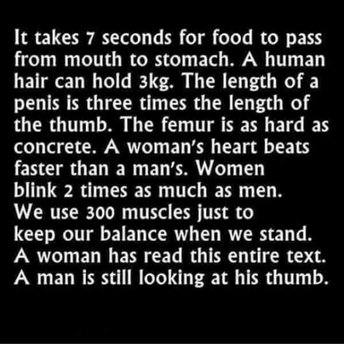 Memes, 300, and Penis: It takes 7 seconds for food to pass  from mouth to stomach. A human  hair can hold 3kg. The length of a  penis is three times the length of  the thumb. The femur is as hard as  concrete. A woman's heart beats  faster than a man's. Women  blink 2 times as much as men.  We use 300 muscles just to  keep our balance when we stand.  A woman has read this entire text.  A man is still looking at his thumb.