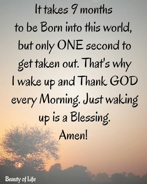 one second: It takes 9 months  to be Born into this world,  but only ONE second to  get taken out. That's why  Twake up and Thank GOD  every Morning Just waking  up is a Blessing  Amen!  Beauty of Life