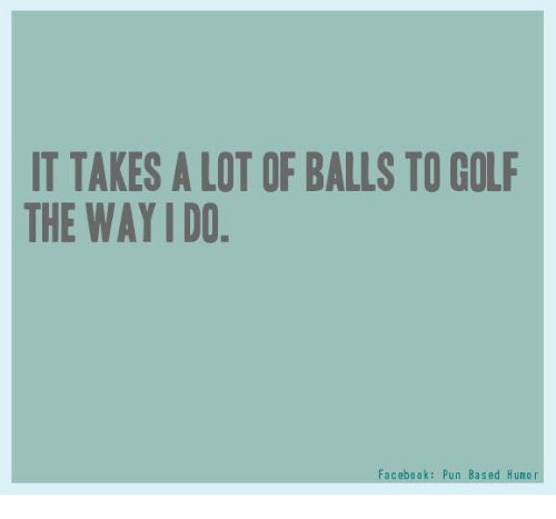Facebook Pun: IT TAKES A LOT OF BALLS TO GOLF  THE WAY IDO  Facebook: Pun Based Humor