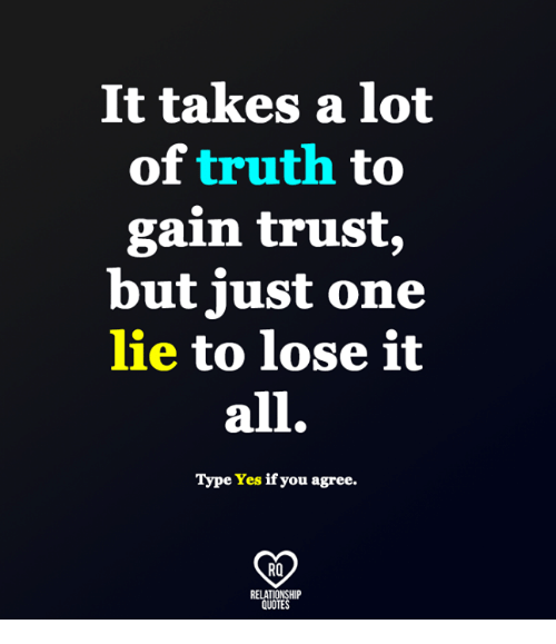gain: It takes a lot  of  truth to  gain trust,  but just one  lie to lose it  all.  Type Yes if you agree.  RO  RELATIONSHIP  QUOTES