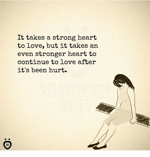 Love, Heart, and Strong: It takes a strong heart  to love, but 1t takes an  even stronger heart to  continue to love after  it's been hurt.