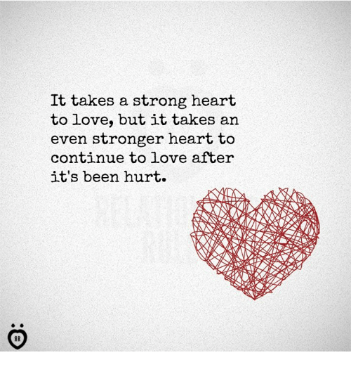 Love, Heart, and Strong: It takes a strong heart  to love, but it takes an  even stronger heart to  continue to love after  it's been hurt.