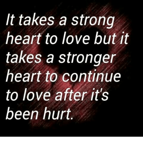 memes: It takes a strong  heart to love but it  takes a stronger  heart to continue  to love after it's  been hurt