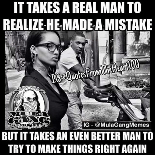 Ig Mula Gang: IT TAKES AREAL MAN TO  REALIZE HEMADEAMISTAKE  uote Strom neheart  IG  @Mula Gang Memes  BUT IT TAKES AN EVEN BETTER MAN TO  TRY TO MAKE THINGSRIGHTAGAIN