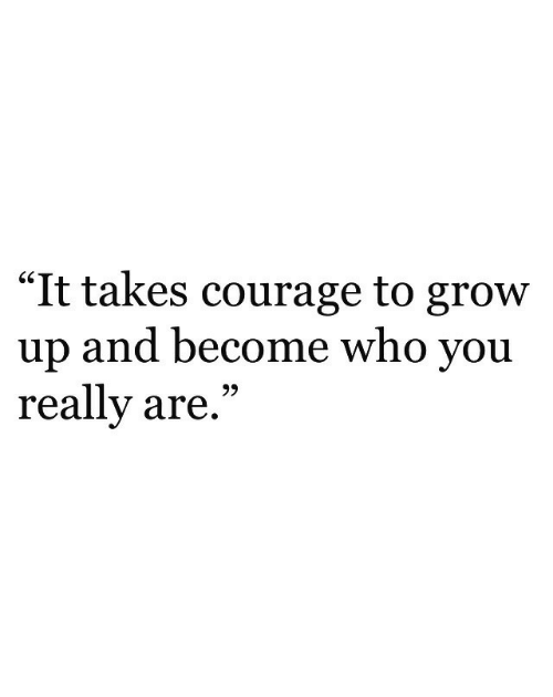"""Courage: """"It takes courage to grow  up and become who you  really are,""""  GS  93"""