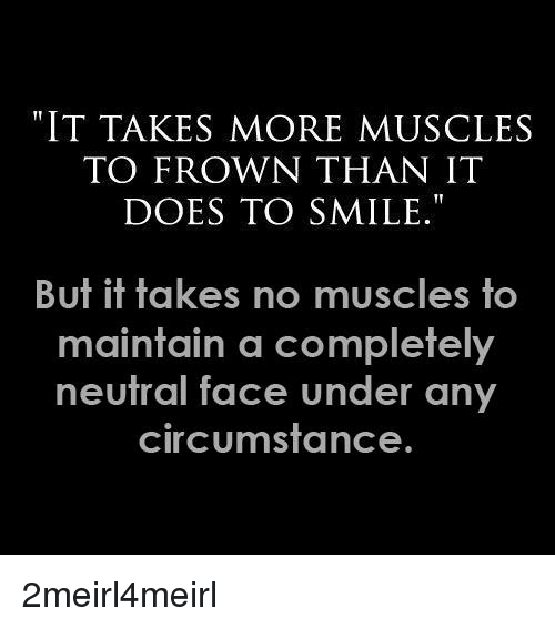 """no-muscles: """"IT TAKES MORE MUSCLES  TO FROWN THAN IT  DOES TO SMILE.""""  But it takes no muscles to  maintain a completely  neutral face under any  circumstance"""