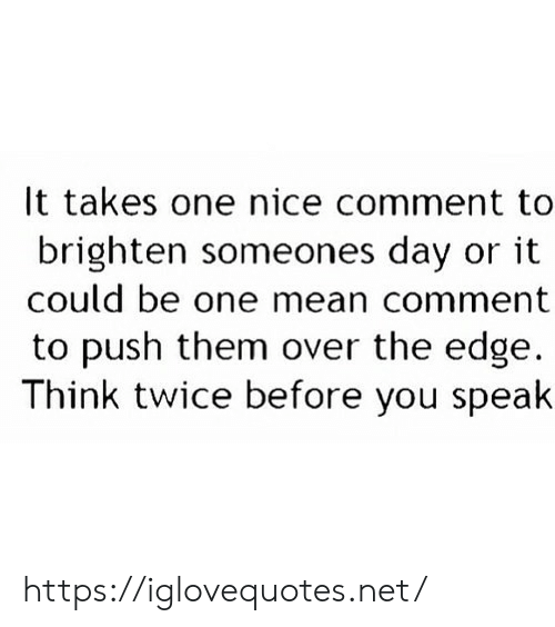 the edge: It takes one nice comment to  brighten someones day or it  could be one mean comment  to push them over the edge  Think twice before you speak https://iglovequotes.net/