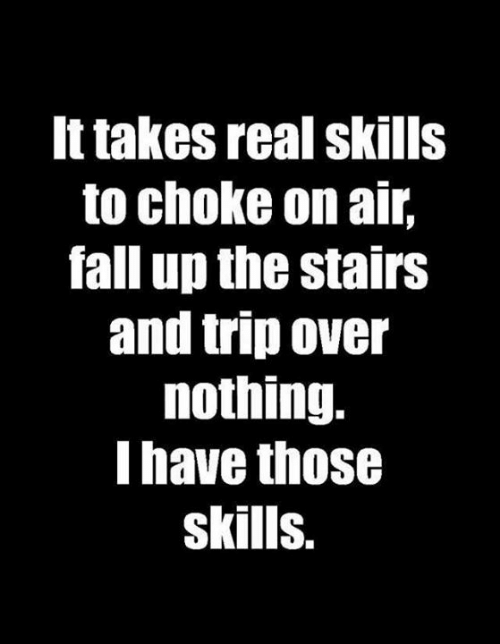 Stairs: It takes real skills  to choke on air,  fall up the stairs  and trip over  nothing.  I have those  skills.