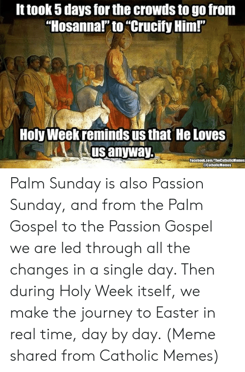 """Episcopal Church : It took 5 days for the crowds to go from  """"Hosanna!"""" to """"Crucify Him!""""  Holy Weekreminds us that He Loves  us anyway.  Facebookkcom/TheCatholicMemes  CatholicMemes Palm Sunday is also Passion Sunday, and from the Palm Gospel to the Passion Gospel we are led through all the changes in a single day. Then during Holy Week itself, we make the journey to Easter in real time, day by day. (Meme shared from Catholic Memes)"""