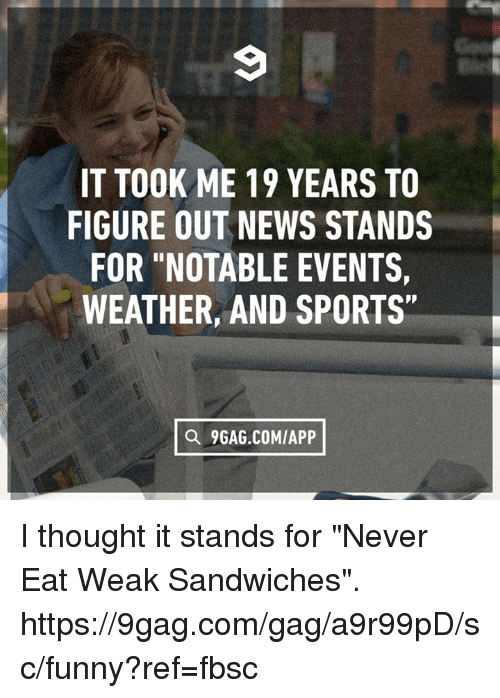 """9gag, Dank, and Funny: IT TOOK ME 19 YEARS TO  FIGURE OUT NEWS STANDS  FOR """"NOTABLE EVENTS  WEATHER, AND SPORTS""""  a 9GAG.COMIAPP I thought it stands for """"Never Eat Weak Sandwiches"""". https://9gag.com/gag/a9r99pD/sc/funny?ref=fbsc"""