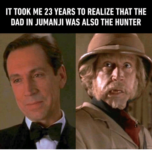 Dad, Funny, and Jumanji: IT TOOK ME 23 YEARS TO REALIZE THAT THE  DAD IN JUMANJI WAS ALSO THE HUNTER