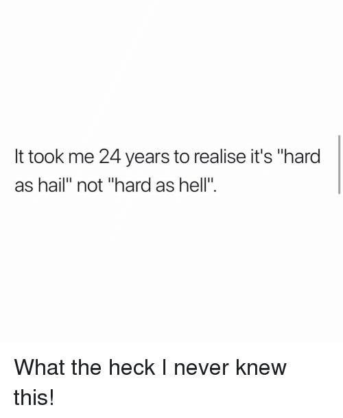 """Memes, Hell, and Never: It took me 24 years to realise it's """"hard  as hail"""" not """"hard as hell"""". What the heck I never knew this!"""