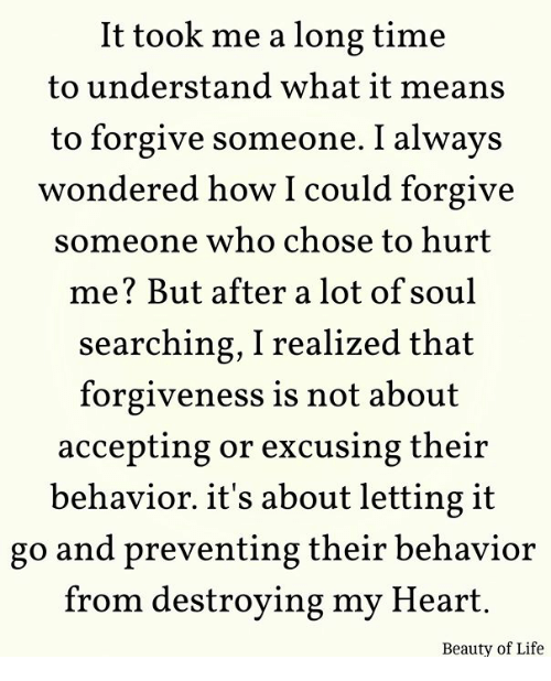 Life, Memes, and Heart: It took me a long time  to understand what it means  to forgive someone. I always  wondered how I could forgive  someone who chose to hurt  me? But after a lot of soul  searching, I realized that  forgiveness is not about  accepting or excusing their  behavior. it's about letting it  go and preventing their behavior  from destroying my Heart.  Beauty of Life