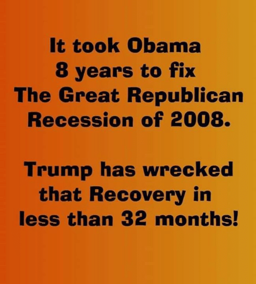 Obama: It took Obama  8 years to fix  The Great Republican  Recession of 2008.  Trump has wrecked  that Recovery in  less than 32 months!