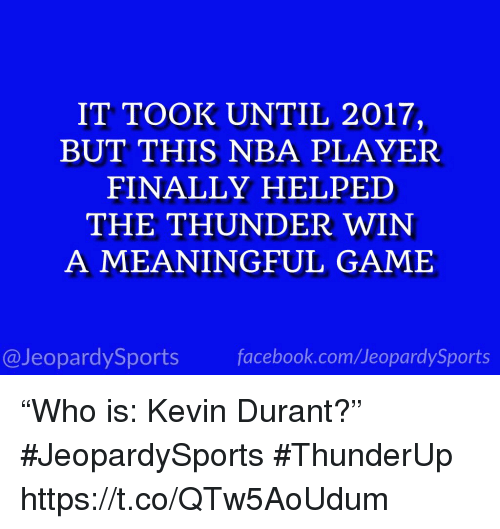 "Facebook, Kevin Durant, and Nba: IT TOOK UNTIL 2017,  BUT THIS NBA PLAYER  FINALLY HELPED  THE THUNDER WIN  A MEANINGFUL GAME  @JeopardySports facebook.com/JeopardySports ""Who is: Kevin Durant?"" #JeopardySports #ThunderUp https://t.co/QTw5AoUdum"