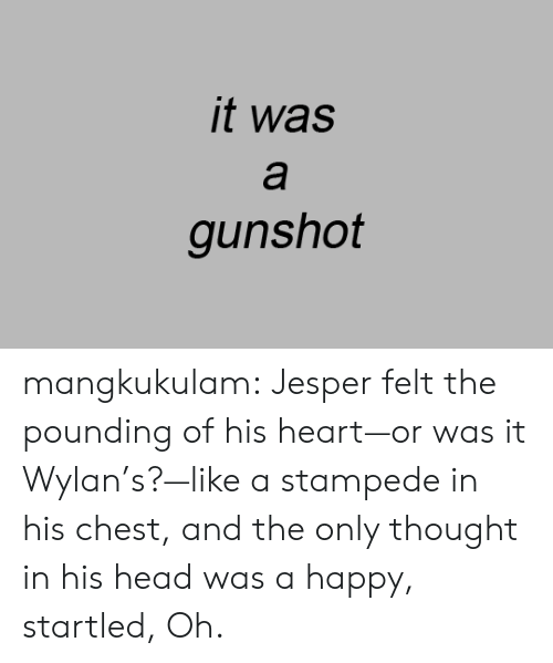 startled: it was  а  gunshot mangkukulam:  Jesper felt the pounding of his heart—or was it Wylan's?—like a stampede in his chest, and the only thought in his head was a happy, startled, Oh.