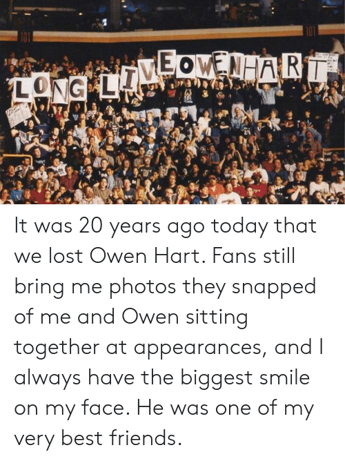 owen: It was 20 years ago today that we lost Owen Hart. Fans still bring me photos they snapped of me and Owen sitting together at appearances, and I always have the biggest smile on my face. He was one of my very best friends.