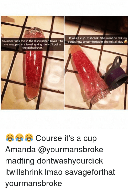 Lmao, Memes, and Mom: It was a cup. It shrank. She went on talking  So mom finds this in the dishwasher. Gives it toabout how uncomfortable she felt all day  me wrapped in a towel asking me wt I put in  the dishwasher. 😂😂😂 Course it's a cup Amanda @yourmansbroke madting dontwashyourdick itwillshrink lmao savageforthat yourmansbroke
