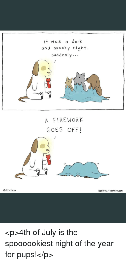 Tumblr, 4th of July, and Spooky: it was a dark  and spooky night.  suddenly..  A FIREWORK  GOES OFF  Oliz climo  lizclimo. tumblr.com <p>4th of July is the spoooookiest night of the year for pups!</p>