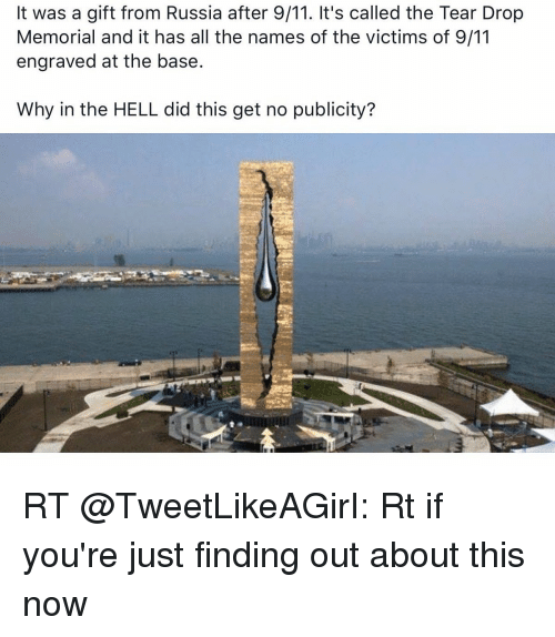 9/11, Russia, and Girl Memes: It was a gift from Russia after 9/11. It's called the Tear Drop  Memorial and it has all the names of the victims of 9/11  engraved at the base.  Why in the HELL did this get no publicity? RT @TweetLikeAGirI: Rt if you're just finding out about this now