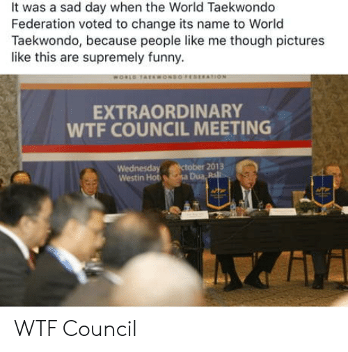federation: It was a sad day when the World Taekwondo  Federation voted to change its name to World  Taekwondo, because people like me though pictures  like this are supremely funny.  EXTRAORDINARY  WTF COUNCIL MEETING  Wednesday ctober 2013  Westin Hot sa Dua Ra WTF Council