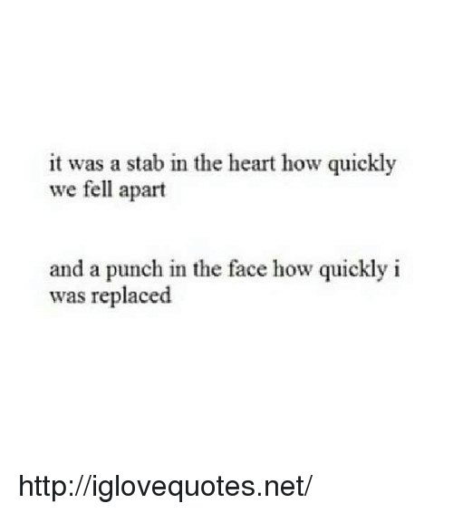 Punch In The Face: it was a stab in the heart how quickly  we fell apart  and a punch in the face how quickly i  as replaced http://iglovequotes.net/