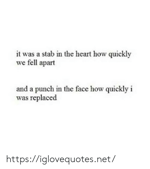 Punch In The Face: it was a stab in the heart how quickly  we fell apart  and a punch in the face how quickly i  was replaced https://iglovequotes.net/