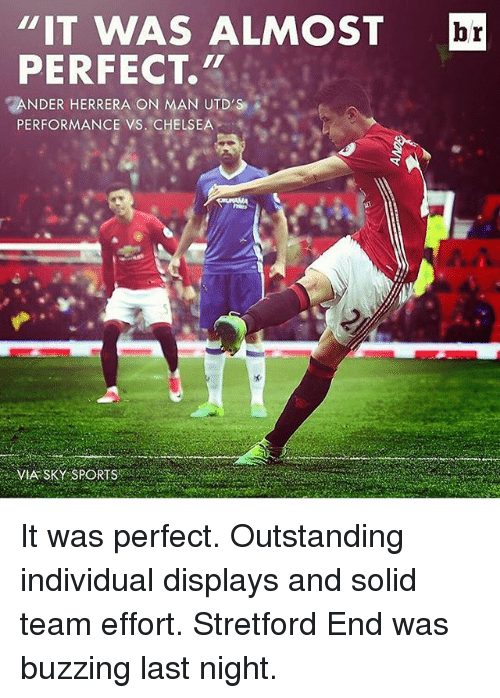"""vs chelsea: """"IT WAS ALMOST br  PERFECT.""""  NDER HERRERA ON MAN UTD'S  PERFORMANCE VS. CHELSEA  VIA SKY SPORTS It was perfect. Outstanding individual displays and solid team effort. Stretford End was buzzing last night."""