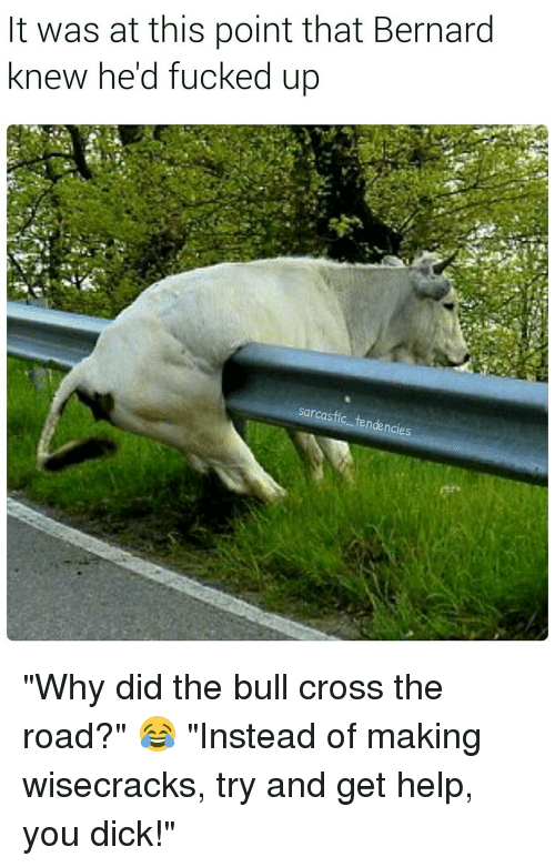 "You Dick: It was at this point that Bernard  knew hed fucked up  sarcastic tendencies ""Why did the bull cross the road?"" 😂 ""Instead of making wisecracks, try and get help, you dick!"""