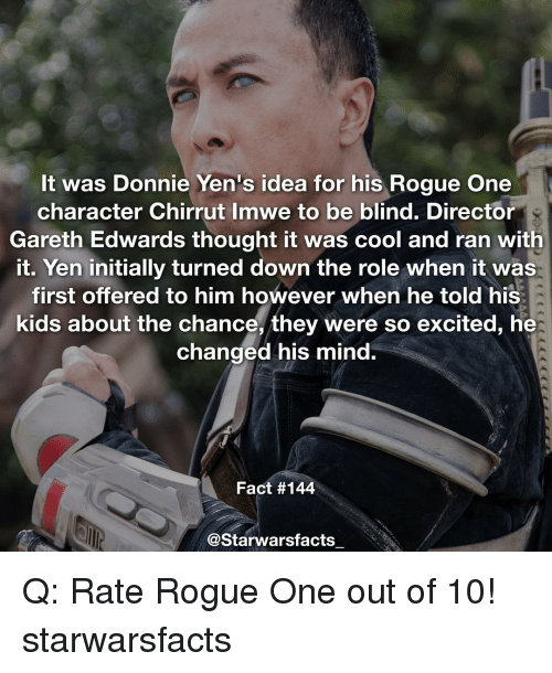 So Excite: It was Donnie Yen's idea for his Rogue One  character Chirrut Imwe to be blind. Director  Gareth Edwards thought it was cool and ran with  it. Yen initially turned down the role when it was  first offered to him however when he told his  kids about the chance, they were so excited, he  changed his mind.  Fact #144  @Starwarsfacts Q: Rate Rogue One out of 10! starwarsfacts