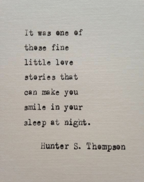 Make You Smile: It was ene of  the se fine  little love  stories that  can make you  smile in your  aleep at nigat.  Hunter S. Thempson