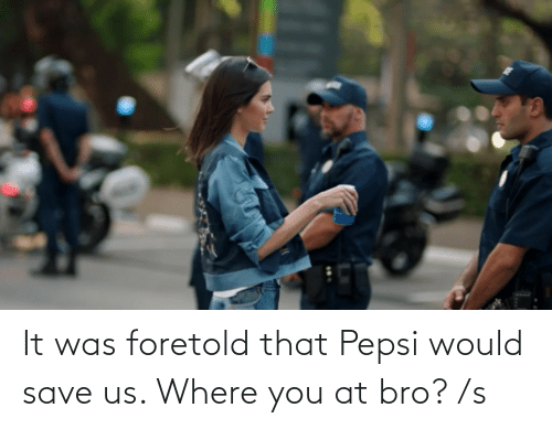 It Was: It was foretold that Pepsi would save us. Where you at bro? /s